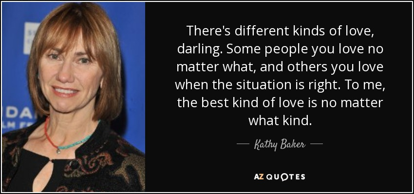 There's different kinds of love, darling. Some people you love no matter what, and others you love when the situation is right. To me, the best kind of love is no matter what kind. - Kathy Baker