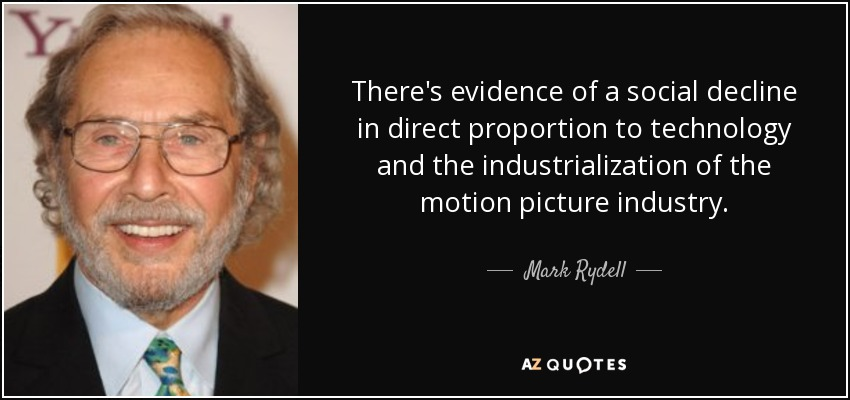 There's evidence of a social decline in direct proportion to technology and the industrialization of the motion picture industry. - Mark Rydell