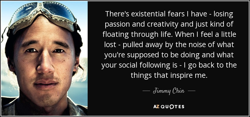 There's existential fears I have - losing passion and creativity and just kind of floating through life. When I feel a little lost - pulled away by the noise of what you're supposed to be doing and what your social following is - I go back to the things that inspire me. - Jimmy Chin