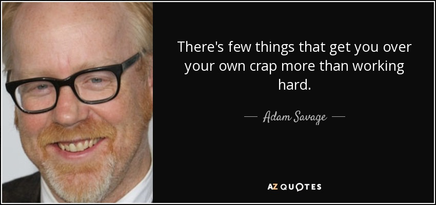 There's few things that get you over your own crap more than working hard. - Adam Savage