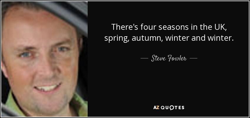 There's four seasons in the UK, spring, autumn, winter and winter. - Steve Fowler