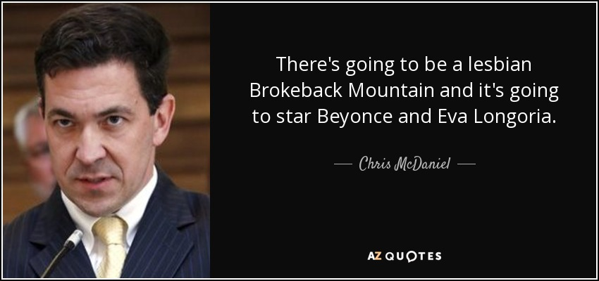 There's going to be a lesbian Brokeback Mountain and it's going to star Beyonce and Eva Longoria. - Chris McDaniel