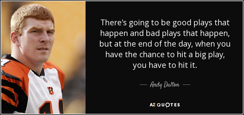 There's going to be good plays that happen and bad plays that happen, but at the end of the day, when you have the chance to hit a big play, you have to hit it. - Andy Dalton