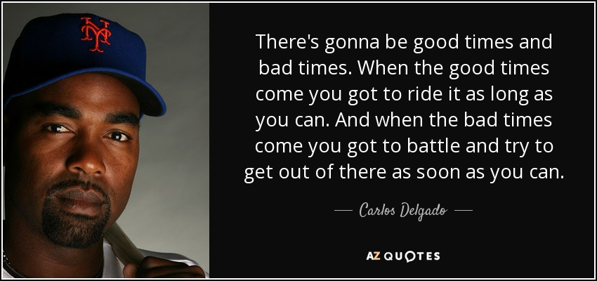 There's gonna be good times and bad times. When the good times come you got to ride it as long as you can. And when the bad times come you got to battle and try to get out of there as soon as you can. - Carlos Delgado
