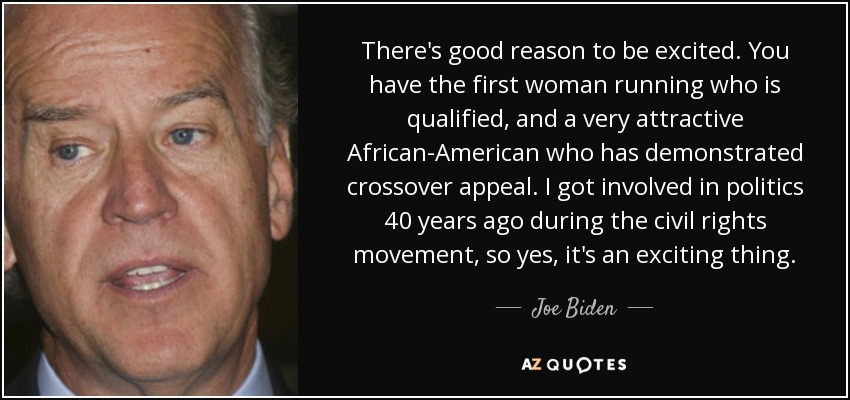 There's good reason to be excited. You have the first woman running who is qualified, and a very attractive African-American who has demonstrated crossover appeal. I got involved in politics 40 years ago during the civil rights movement, so yes, it's an exciting thing. - Joe Biden