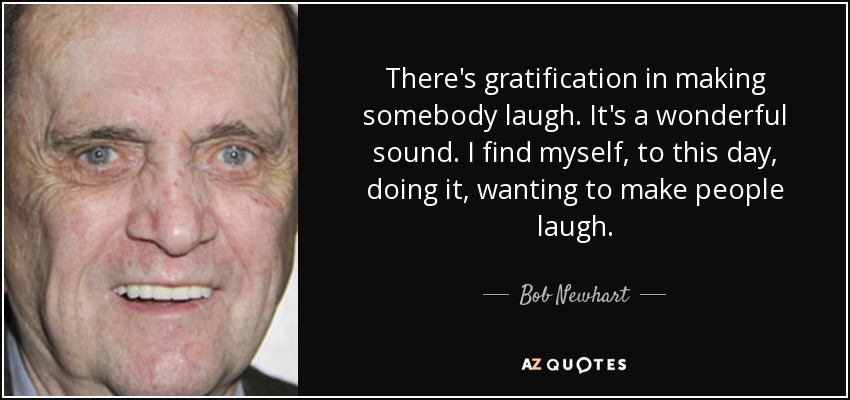There's gratification in making somebody laugh. It's a wonderful sound. I find myself, to this day, doing it, wanting to make people laugh. - Bob Newhart