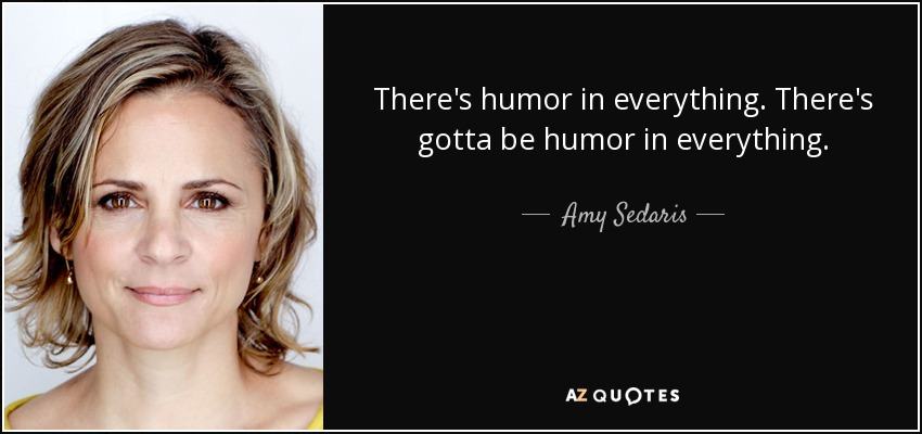 There's humor in everything. There's gotta be humor in everything. - Amy Sedaris