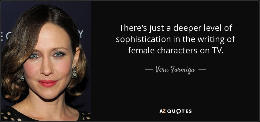 There's just a deeper level of sophistication in the writing of female characters on TV. - Vera Farmiga