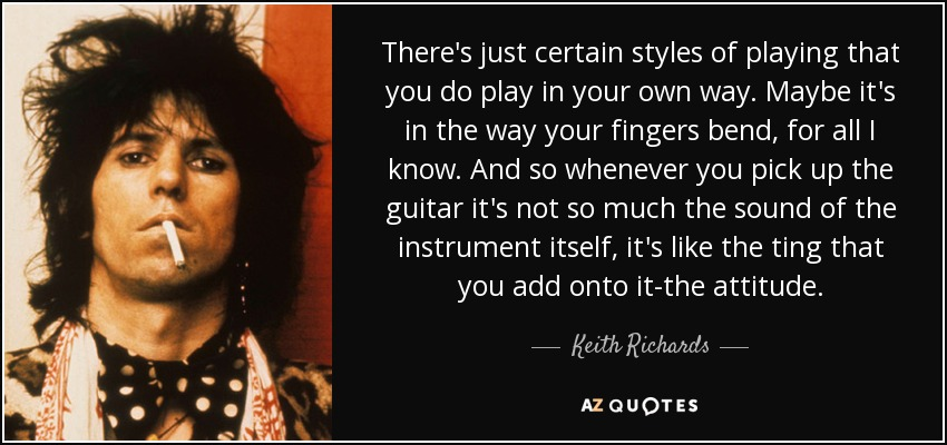 There's just certain styles of playing that you do play in your own way. Maybe it's in the way your fingers bend, for all I know. And so whenever you pick up the guitar it's not so much the sound of the instrument itself, it's like the ting that you add onto it-the attitude. - Keith Richards