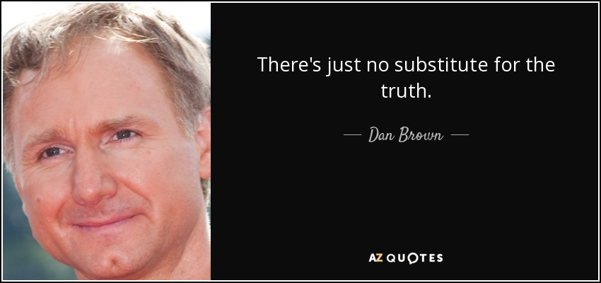 There's just no substitute for the truth. - Dan Brown