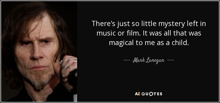 There's just so little mystery left in music or film. It was all that was magical to me as a child. - Mark Lanegan