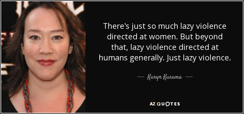 There's just so much lazy violence directed at women. But beyond that, lazy violence directed at humans generally. Just lazy violence. - Karyn Kusama