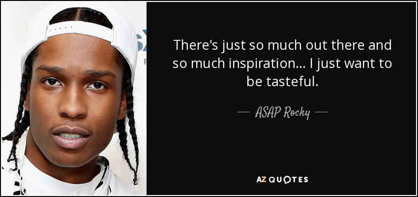 There's just so much out there and so much inspiration... I just want to be tasteful. - ASAP Rocky