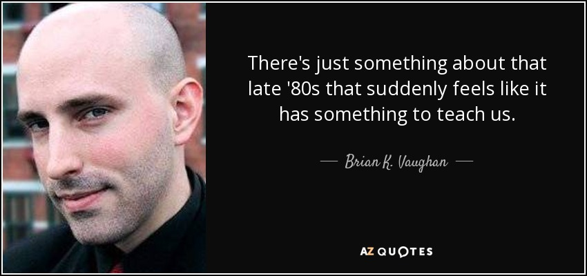 There's just something about that late '80s that suddenly feels like it has something to teach us. - Brian K. Vaughan