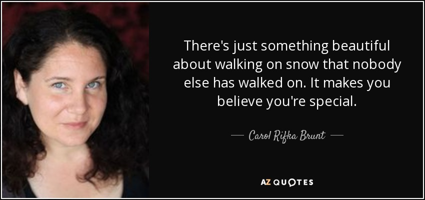 There's just something beautiful about walking on snow that nobody else has walked on. It makes you believe you're special. - Carol Rifka Brunt