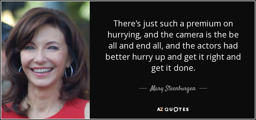There's just such a premium on hurrying, and the camera is the be all and end all, and the actors had better hurry up and get it right and get it done. - Mary Steenburgen