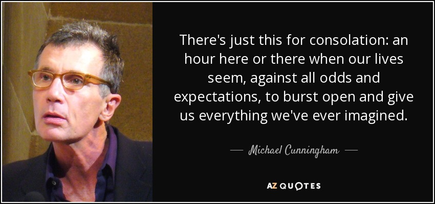 There's just this for consolation: an hour here or there when our lives seem, against all odds and expectations, to burst open and give us everything we've ever imagined. - Michael Cunningham