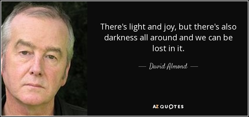 There's light and joy, but there's also darkness all around and we can be lost in it. - David Almond