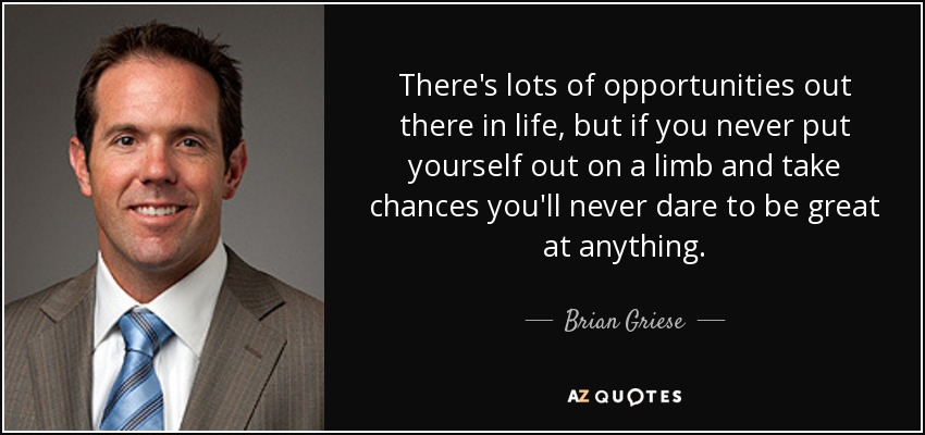 There's lots of opportunities out there in life, but if you never put yourself out on a limb and take chances you'll never dare to be great at anything. - Brian Griese