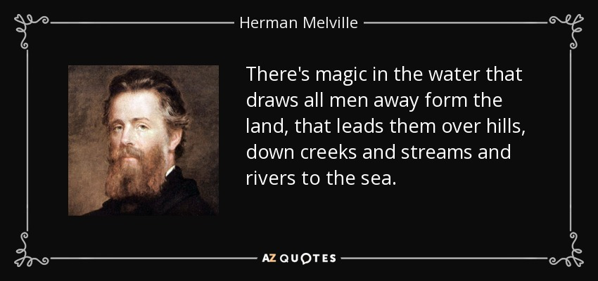 There's magic in the water that draws all men away form the land, that leads them over hills, down creeks and streams and rivers to the sea. - Herman Melville