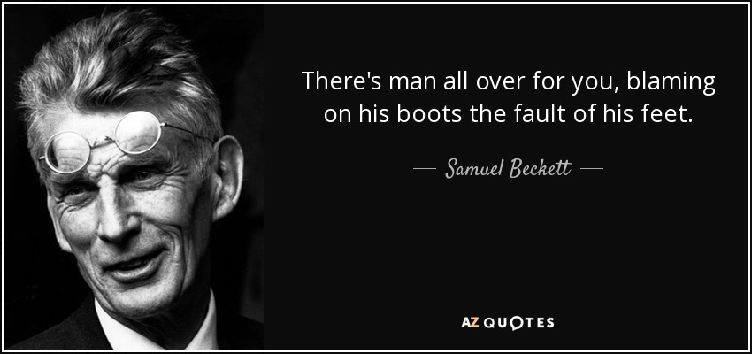 There's man all over for you, blaming on his boots the fault of his feet. - Samuel Beckett