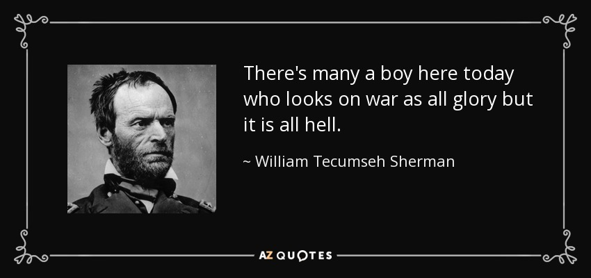 There's many a boy here today who looks on war as all glory but it is all hell. - William Tecumseh Sherman