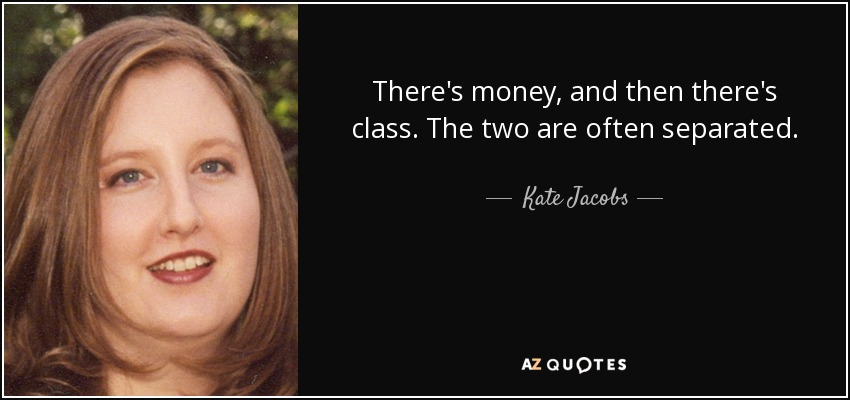 There's money, and then there's class. The two are often separated. - Kate Jacobs