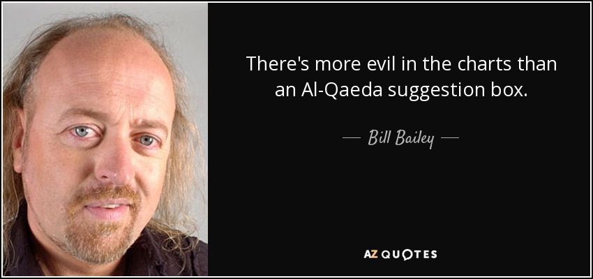 There's more evil in the charts than an Al-Qaeda suggestion box. - Bill Bailey