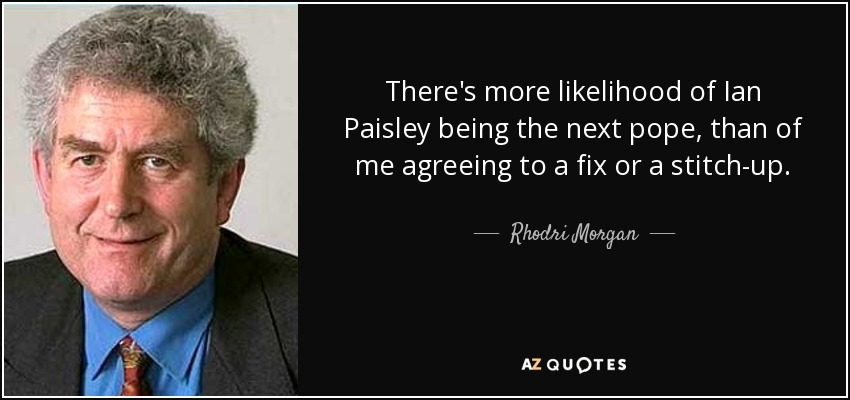 There's more likelihood of Ian Paisley being the next pope, than of me agreeing to a fix or a stitch-up. - Rhodri Morgan