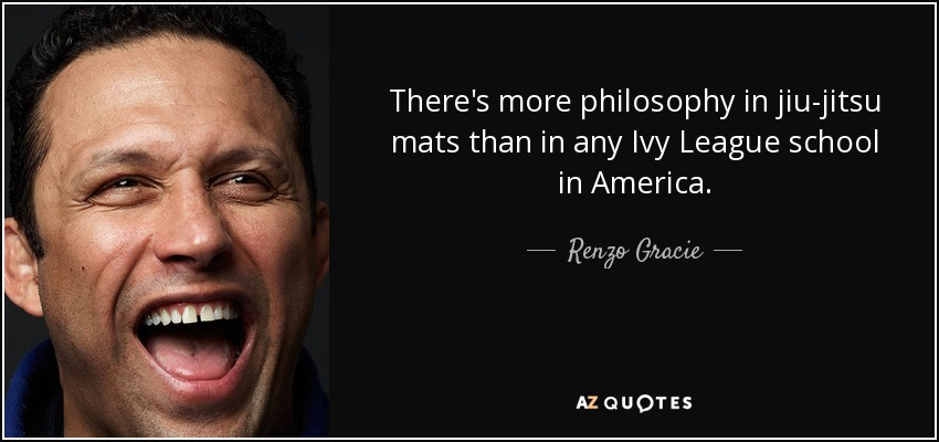 There's more philosophy in jiu-jitsu mats than in any Ivy League school in America. - Renzo Gracie