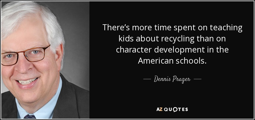 There's more time spent on teaching kids about recycling than on character development in the American schools. - Dennis Prager