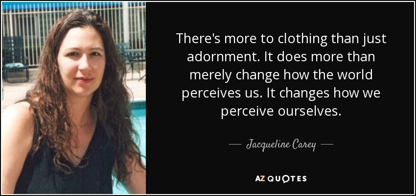 There's more to clothing than just adornment. It does more than merely change how the world perceives us. It changes how we perceive ourselves. - Jacqueline Carey