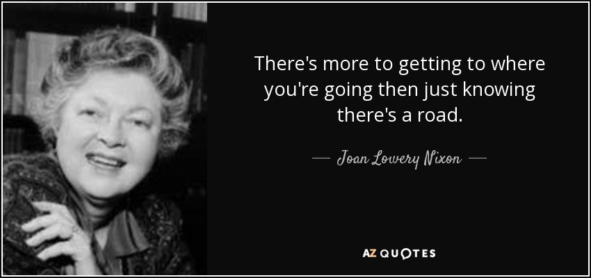 There's more to getting to where you're going then just knowing there's a road. - Joan Lowery Nixon