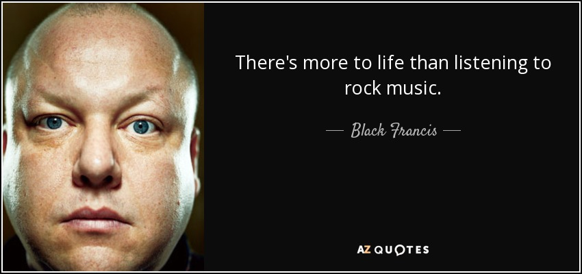 There's more to life than listening to rock music. - Black Francis