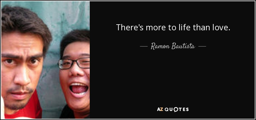 There's more to life than love. - Ramon Bautista