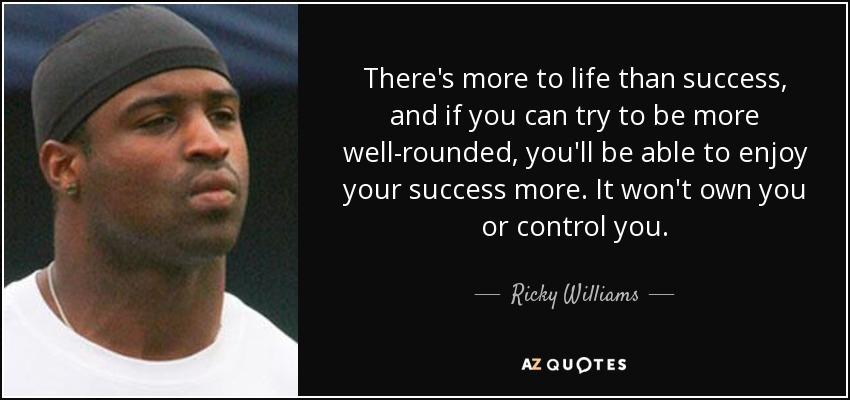 There's more to life than success, and if you can try to be more well-rounded, you'll be able to enjoy your success more. It won't own you or control you. - Ricky Williams