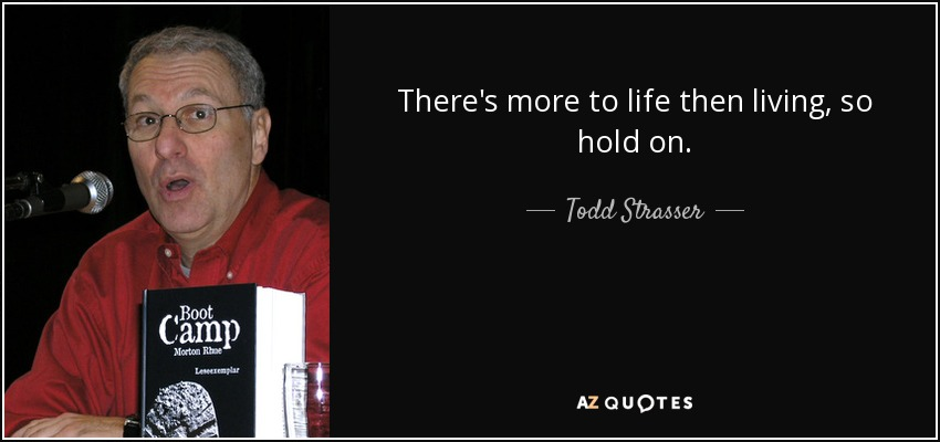 There's more to life then living, so hold on. - Todd Strasser