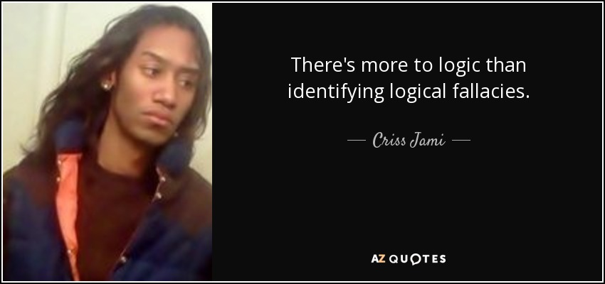 There's more to logic than identifying logical fallacies. - Criss Jami
