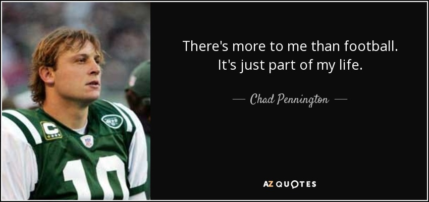 There's more to me than football. It's just part of my life. - Chad Pennington