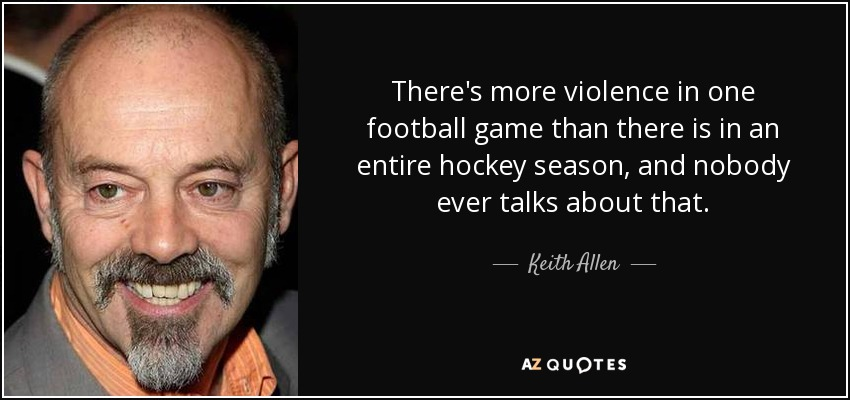 There's more violence in one football game than there is in an entire hockey season, and nobody ever talks about that. - Keith Allen