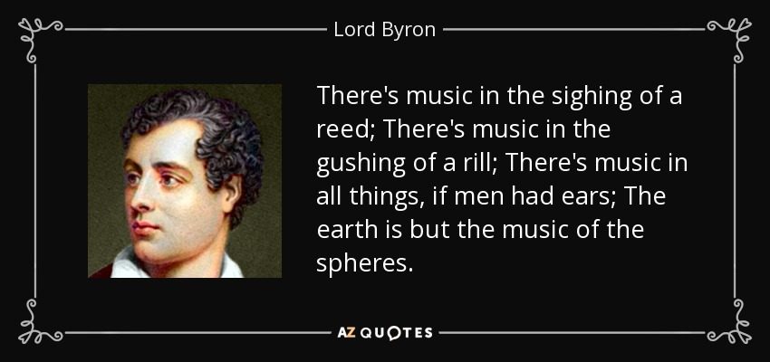 There's music in the sighing of a reed; There's music in the gushing of a rill; There's music in all things, if men had ears; The earth is but the music of the spheres. - Lord Byron
