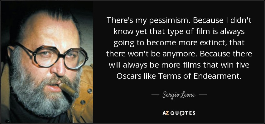 There's my pessimism. Because I didn't know yet that type of film is always going to become more extinct, that there won't be anymore. Because there will always be more films that win five Oscars like Terms of Endearment. - Sergio Leone