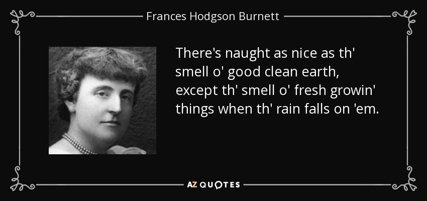 There's naught as nice as th' smell o' good clean earth, except th' smell o' fresh growin' things when th' rain falls on 'em. - Frances Hodgson Burnett