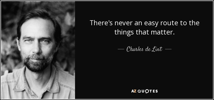 There's never an easy route to the things that matter. - Charles de Lint