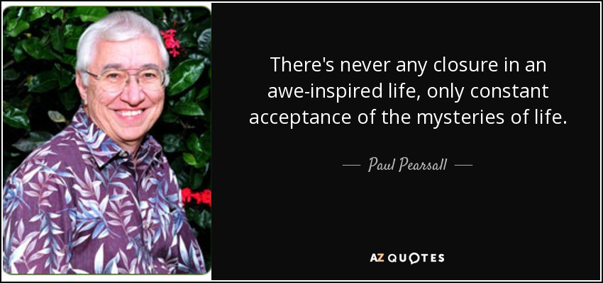There's never any closure in an awe-inspired life, only constant acceptance of the mysteries of life. - Paul Pearsall