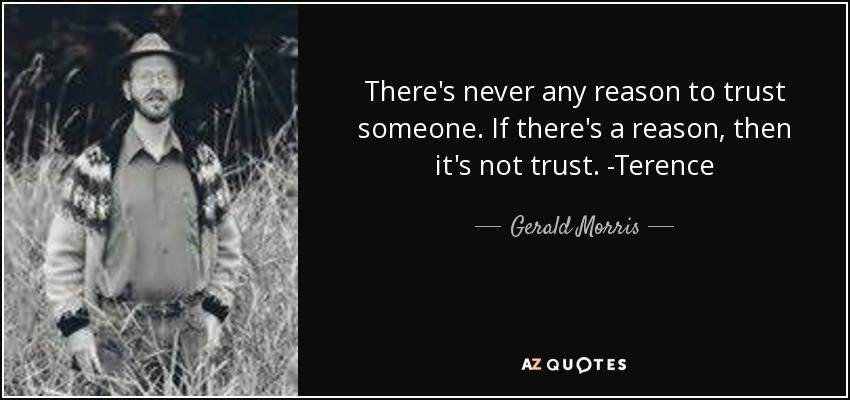 There's never any reason to trust someone. If there's a reason, then it's not trust. -Terence - Gerald Morris