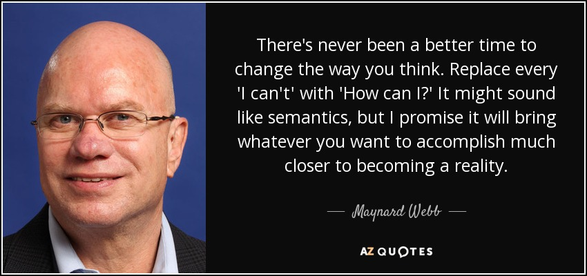 There's never been a better time to change the way you think. Replace every 'I can't' with 'How can I?' It might sound like semantics, but I promise it will bring whatever you want to accomplish much closer to becoming a reality. - Maynard Webb