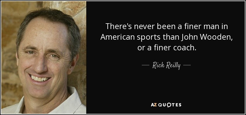 There's never been a finer man in American sports than John Wooden, or a finer coach. - Rick Reilly