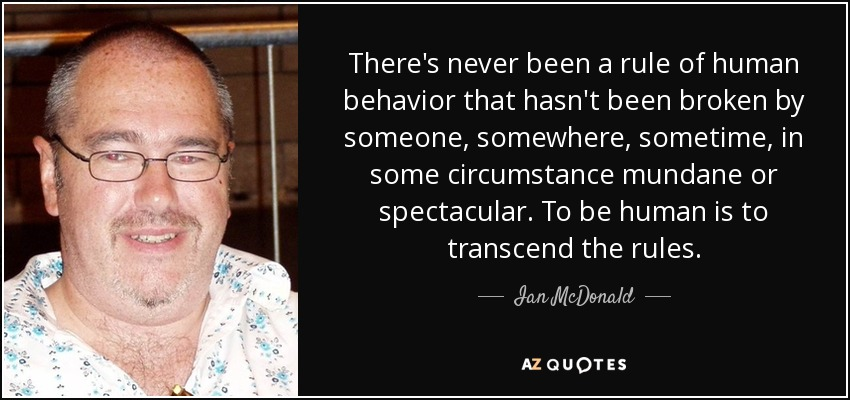There's never been a rule of human behavior that hasn't been broken by someone, somewhere, sometime, in some circumstance mundane or spectacular. To be human is to transcend the rules. - Ian McDonald
