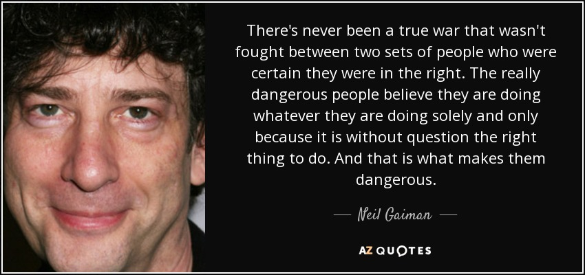 There's never been a true war that wasn't fought between two sets of people who were certain they were in the right. The really dangerous people believe they are doing whatever they are doing solely and only because it is without question the right thing to do. And that is what makes them dangerous. - Neil Gaiman